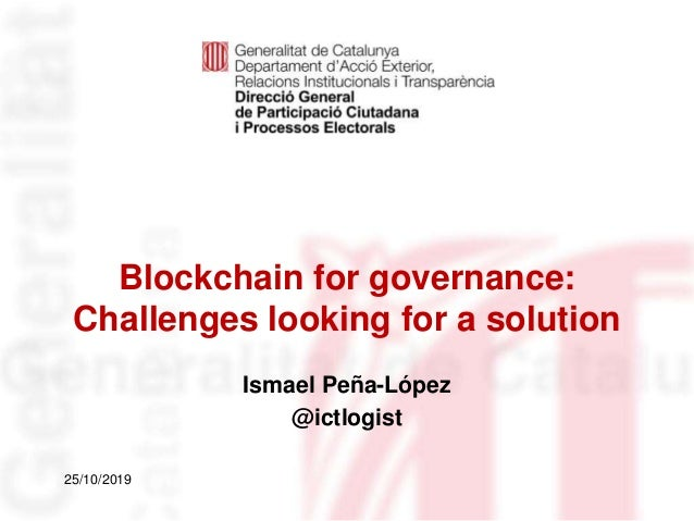 Blockchain for governance: Challenges looking for a solution Identificació del departament o organisme 25/10/2019 Ismael P...