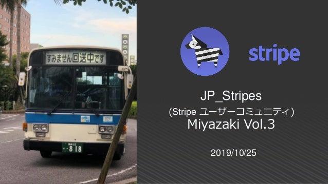 2019/10/25 JP_Stripes (Stripe ユーザーコミュニティ) Miyazaki Vol.3
