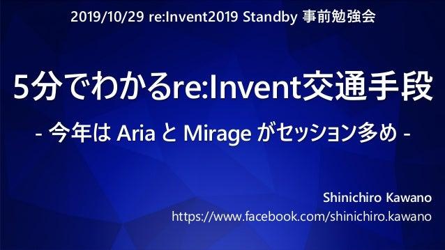 5分でわかるre:Invent交通手段 - 今年は Aria と Mirage がセッション多め - Shinichiro Kawano https://www.facebook.com/shinichiro.kawano 2019/10/29...