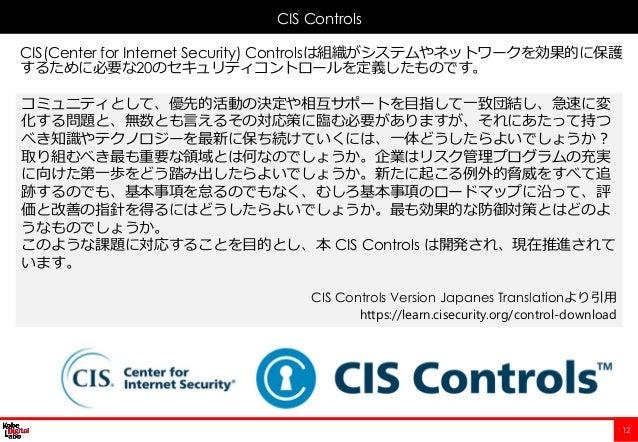 12 CIS(Center for Internet Security) Controlsは組織がシステムやネットワークを効果的に保護 するために必要な20のセキュリティコントロールを定義したものです。 CIS Controls コミュニティと...