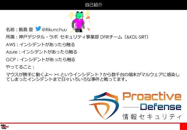 1 名前:飯島 憂 @Rikunchuu 所属:神戸デジタル・ラボ セキュリティ事業部 DFIRチーム(&KDL-SIRT) AWS:インシデントがあったら触る Azure:インシデントがあったら触る GCP:インシデントがあったら触る やって...
