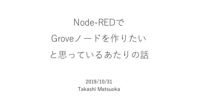 Node-REDで Groveノードを作りたい と思っているあたりの話 2019/10/31 Takashi Matsuoka