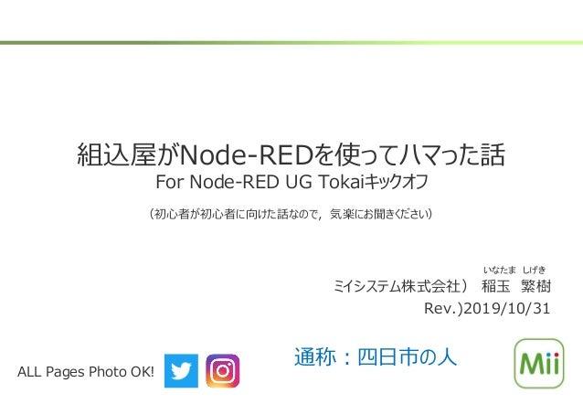 組込屋がNode-REDを使ってハマった話 For Node-RED UG Tokaiキックオフ (初心者が初心者に向けた話なので,気楽にお聞きください) ミイシステム株式会社) 稲玉 繁樹 Rev.)2019/10/31 いなたま しげき A...