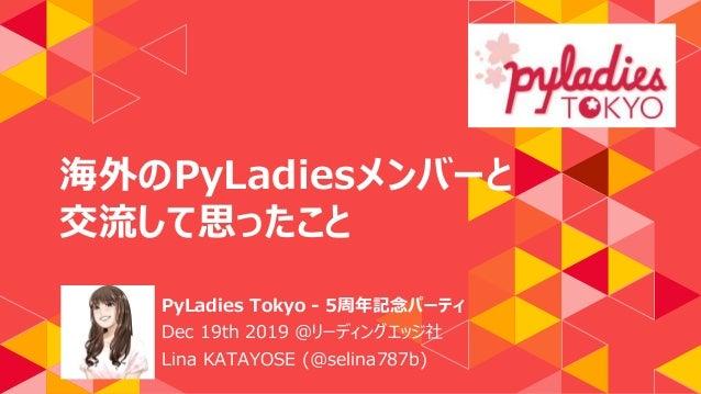海外のPyLadiesメンバーと 交流して思ったこと PyLadies Tokyo - 5周年記念パーティ Dec 19th 2019 @リーディングエッジ社 Lina KATAYOSE (@selina787b)