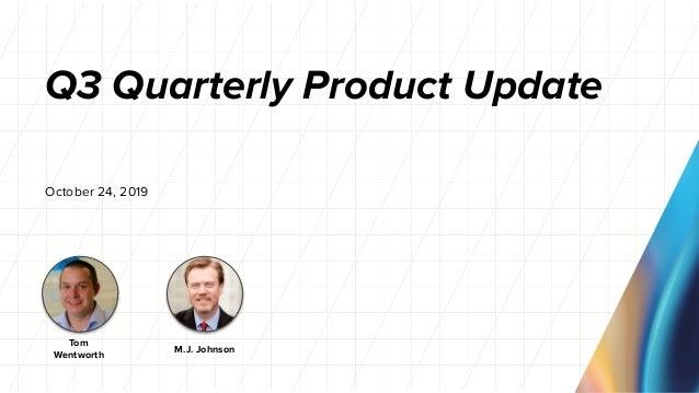 Q3 Quarterly Product Update October 24, 2019 M.J. Johnson Tom Wentworth