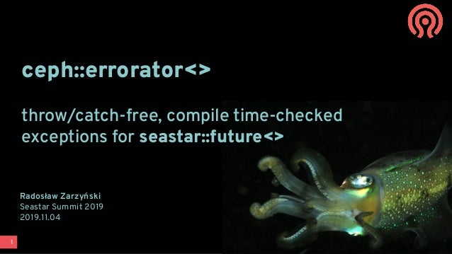 1 ceph::errorator<> throw/catch-free, compile time-checked exceptions for seastar::future<> Radosław Zarzyński Seastar Sum...