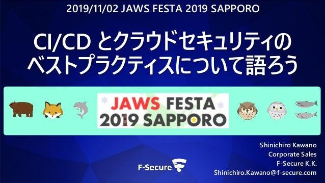 Shinichiro Kawano Corporate Sales F-Secure K.K. Shinichiro.Kawano@f-secure.com CI/CD とクラウドセキュリティの ベストプラクティスについて語ろう 2019/11...