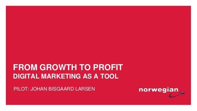 FROM GROWTH TO PROFIT DIGITAL MARKETING AS A TOOL PILOT: JOHAN BISGAARD LARSEN