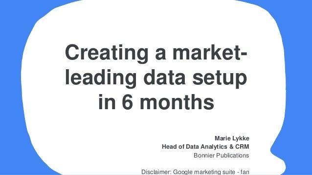 Marie Lykke Head of Data Analytics & CRM Bonnier Publications Disclaimer: Google marketing suite - fan Creating a market- ...