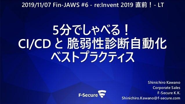 Shinichiro Kawano Corporate Sales F-Secure K.K. Shinichiro.Kawano@f-secure.com 5分でしゃべる! CI/CD と 脆弱性診断自動化 ベストプラクティス 2019/11...