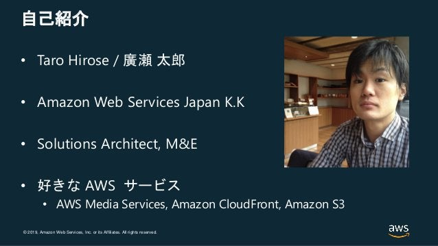 © 2019, Amazon Web Services, Inc. or its Affiliates. All rights reserved. 自己紹介 • Taro Hirose / 廣瀬 太郎 • Amazon Web Services...
