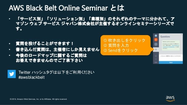 © 2019, Amazon Web Services, Inc. or its Affiliates. All rights reserved. AWS Black Belt Online Seminar とは • 「サービス別」「ソリューシ...