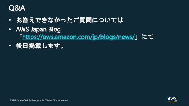 © 2019, Amazon Web Services, Inc. or its Affiliates. All rights reserved. Q&A • お答えできなかったご質問については • AWS Japan Blog 「https:...