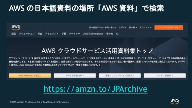 © 2019, Amazon Web Services, Inc. or its Affiliates. All rights reserved. AWS の日本語資料の場所「AWS 資料」で検索 https://amzn.to/JPArchi...