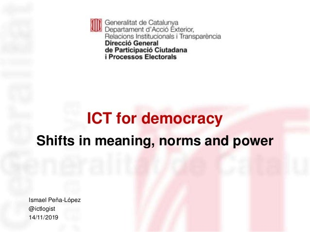 ICT for democracy Shifts in meaning, norms and power Identificació del departament o organisme Ismael Peña-López @ictlogis...
