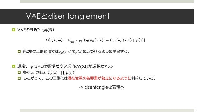 VAEとdisentanglement ¤ VAEのELBO(再掲) ¤ 第2項の正則化項では𝑞T 𝑧 𝑥 を𝑝 𝑧 に近づけるように学習する. ¤ 通常, 𝑝 𝑧 には標準ガウス分布 𝒩(0, 𝐈)が選択される. ¤ 各次元は独⽴( 𝑝 𝑧 ...