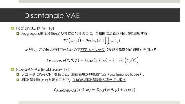 Disentangle VAE ¤ FactorVAE [Kim+ 18] ¤ Aggregate事後分布𝑞(𝑧)が独⽴になるように,全相関による正則化項を追加する. ただし,この項は評価できないので密度⽐トリック(後述する敵対的訓練)を⽤いる...