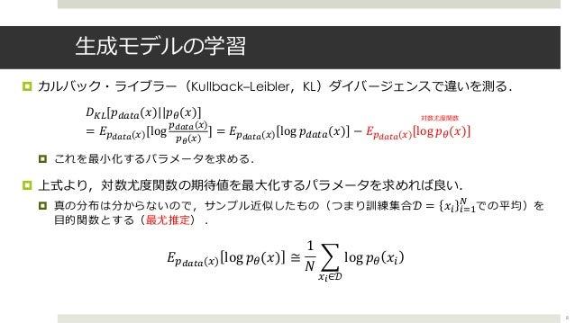 ⽣成モデルの学習 ¤ カルバック・ライブラー(Kullback–Leibler,KL)ダイバージェンスで違いを測る. ¤ これを最⼩化するパラメータを求める. ¤ 上式より,対数尤度関数の期待値を最⼤化するパラメータを求めれば良い. ¤ 真の分...