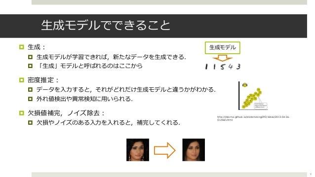 ⽣成モデルでできること ¤ ⽣成︓ ¤ ⽣成モデルが学習できれば,新たなデータを⽣成できる. ¤ 「⽣成」モデルと呼ばれるのはここから ¤ 密度推定︓ ¤ データを⼊⼒すると,それがどれだけ⽣成モデルと違うかがわかる. ¤ 外れ値検出や異常検知...