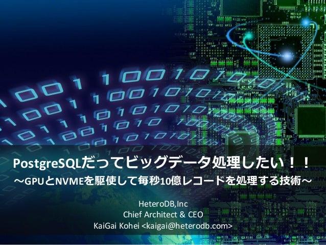 PostgreSQLだってビッグデータ処理したい!! ~GPUとNVMEを駆使して毎秒10億レコードを処理する技術~ HeteroDB,Inc Chief Architect & CEO KaiGai Kohei <kaigai@heterod...