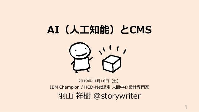 AI(⼈⼯知能)とCMS IBM Champion / HCD-Net認定 ⼈間中⼼設計専⾨家 ⽻⼭ 祥樹 @storywriter 1 2019年11⽉16⽇(⼟)