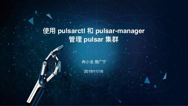 冉⼩⻰ 俄⼴宁 使⽤ pulsarctl 和 pulsar-manager 管理 pulsar 集群 2019/11/16