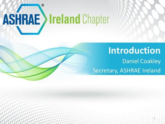 Introduction 1 Daniel Coakley Secretary, ASHRAE Ireland