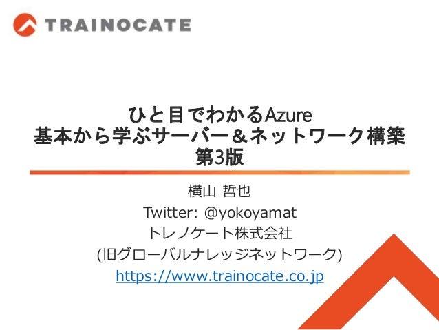 ひと目でわかるAzure 基本から学ぶサーバー&ネットワーク構築 第3版 横山 哲也 Twitter: @yokoyamat トレノケート株式会社 (旧グローバルナレッジネットワーク) https://www.trainocate.co.jp