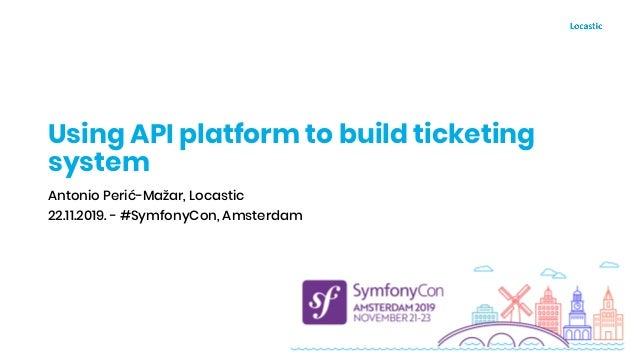 Using API platform to build ticketing system Antonio Perić-Mažar, Locastic 22.11.2019. - #SymfonyCon, Amsterdam