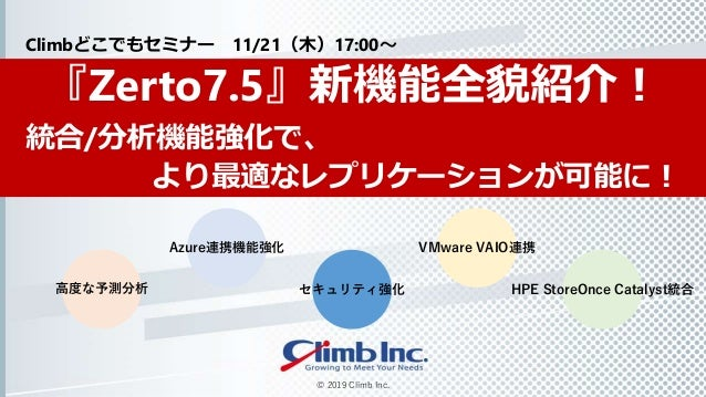 © 2019 Climb Inc. 『Zerto7.5』新機能全貌紹介! 統合/分析機能強化で、 より最適なレプリケーションが可能に! Climbどこでもセミナー 11/21(木)17:00~ Azure連携機能強化 HPE StoreOnce...
