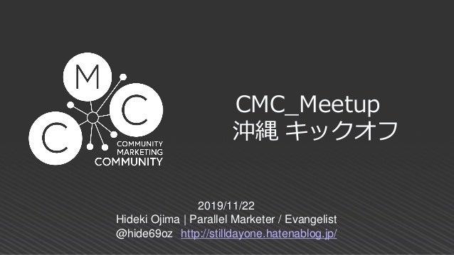 CMC_Meetup 沖縄 キックオフ 2019/11/22 Hideki Ojima | Parallel Marketer / Evangelist @hide69oz http://stilldayone.hatenablog.jp/