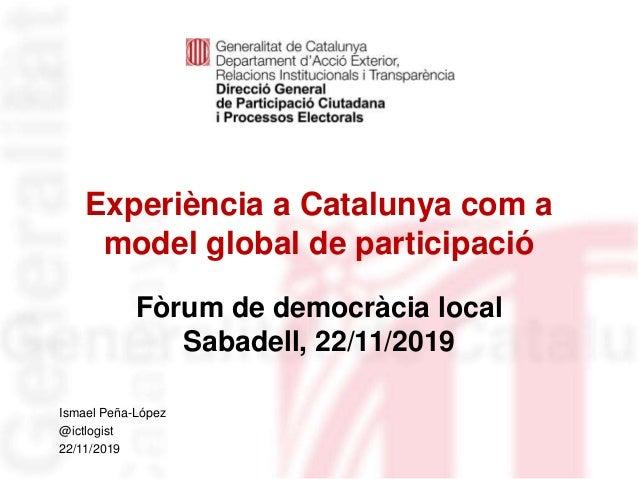 Experiència a Catalunya com a model global de participació Fòrum de democràcia local Sabadell, 22/11/2019 Identificació de...