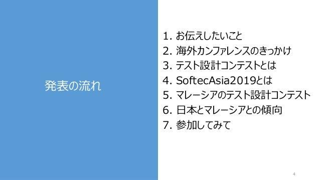 発表の流れ 4 1. お伝えしたいこと 2. 海外カンファレンスのきっかけ 3. テスト設計コンテストとは 4. SoftecAsia2019とは 5. マレーシアのテスト設計コンテスト 6. 日本とマレーシアとの傾向 7. 参加してみて