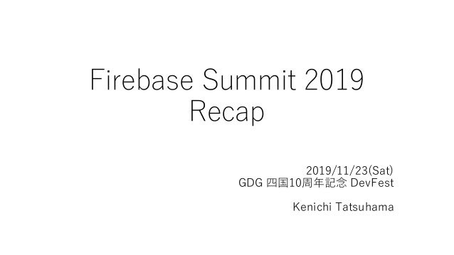 2019/11/23(Sat) GDG 四国10周年記念 DevFest Kenichi Tatsuhama Firebase Summit 2019 Recap