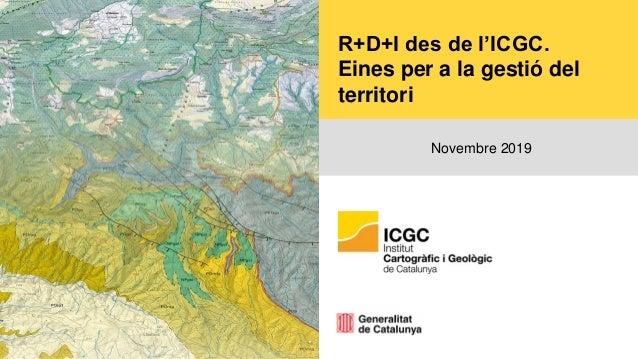 R+D+I des de l'ICGC. Eines per a la gestió del territori Novembre 2019