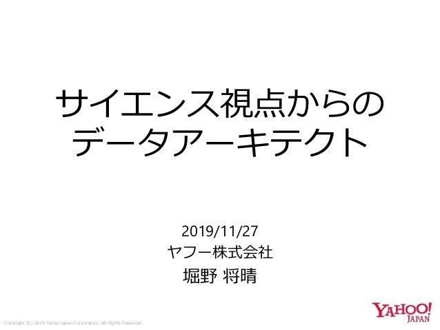 Copyright (C) 2019 Yahoo Japan Corporation. All Rights Reserved. サイエンス視点からの データアーキテクト 2019/11/27 ヤフー株式会社 堀野 将晴