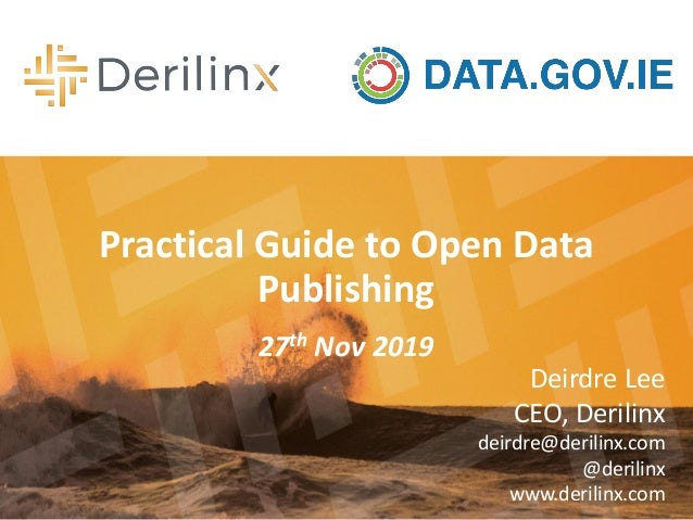 Practical Guide to Open Data Publishing 27th Nov 2019 Deirdre Lee CEO, Derilinx deirdre@derilinx.com @derilinx www.derilin...