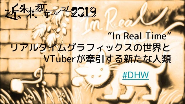 """In Real Time"" リアルタイムグラフィックスの世界と VTuberが牽引する新たな人類 #DHW"