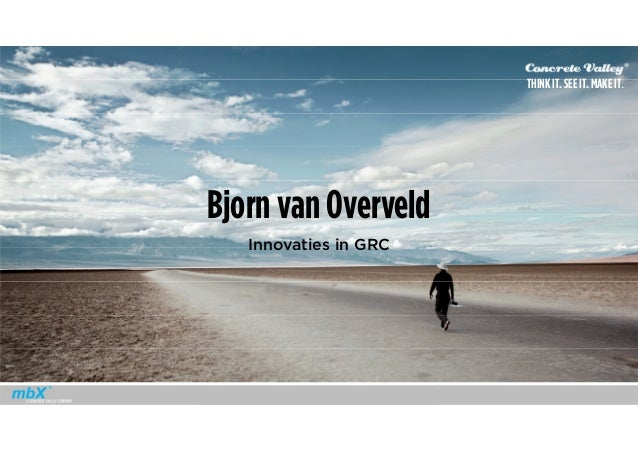 THINK IT. SEE IT. MAKE IT. Bjorn van Overveld Innovaties in GRC