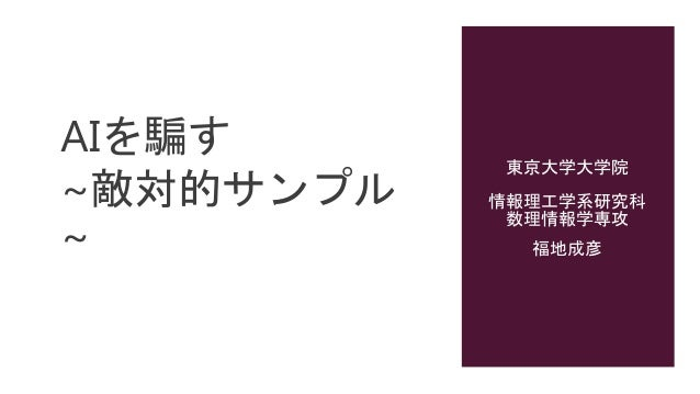 AIを騙す ~敵対的サンプル ~ 東京大学大学院 情報理工学系研究科 数理情報学専攻 福地成彦