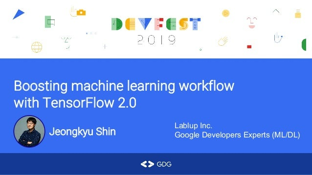 Boosting machine learning workflow with TensorFlow 2.0 Jeongkyu Shin Lablup Inc. Google Developers Experts (ML/DL)
