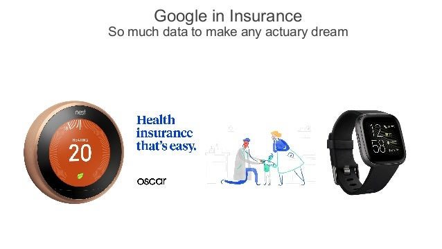 Google in Insurance So much data to make any actuary dream