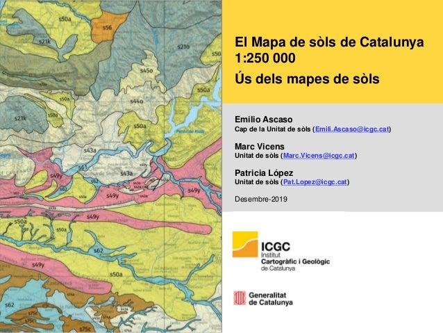 El Mapa de sòls de Catalunya 1:250 000 Ús dels mapes de sòls Emilio Ascaso Cap de la Unitat de sòls (Emili.Ascaso@icgc.cat...