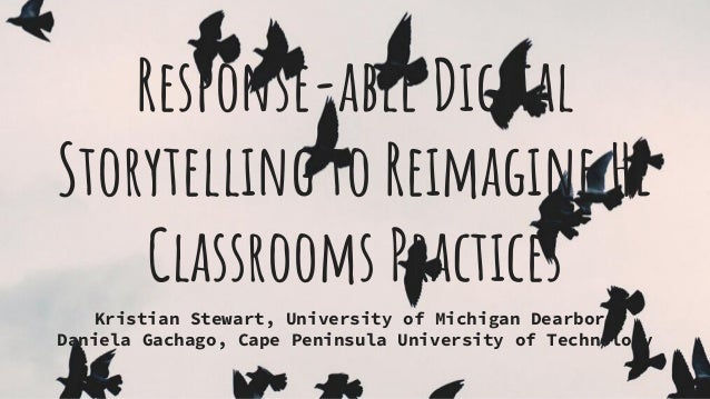 Response-able Digital Storytelling to Reimagine HE Classrooms Practices Kristian Stewart, University of Michigan Dearborn ...