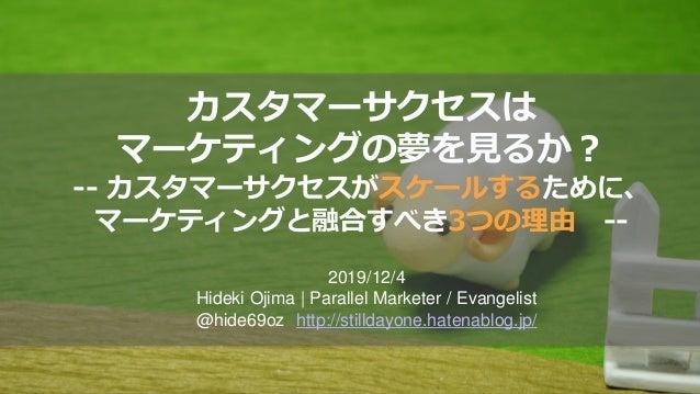 カスタマーサクセスは マーケティングの夢を見るか? -- カスタマーサクセスがスケールするために、 マーケティングと融合すべき3つの理由 -- 2019/12/4 Hideki Ojima | Parallel Marketer / Evang...