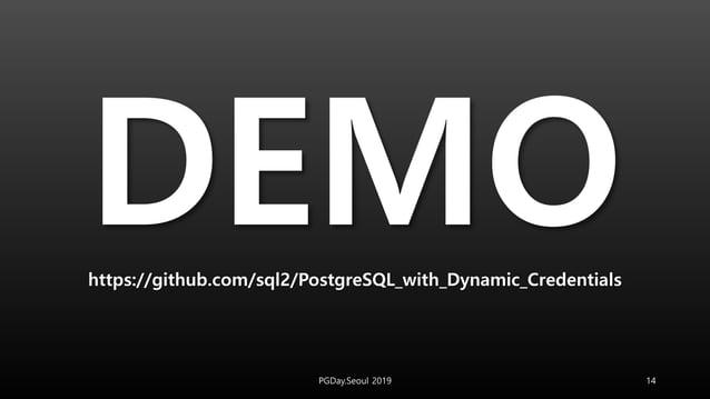 https://github.com/sql2/PostgreSQL_with_Dynamic_Credentials PGDay.Seoul 2019 14
