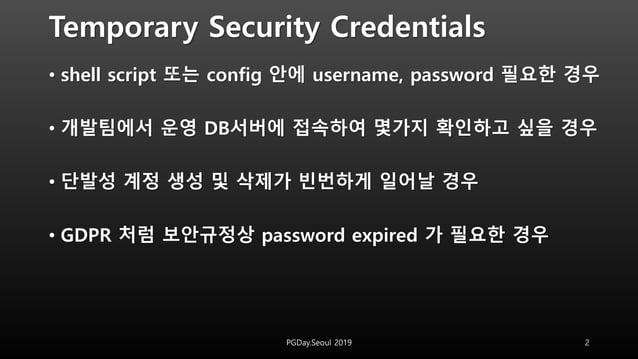 Temporary Security Credentials • shell script 또는 config 안에 username, password 필요한 경우 • 개발팀에서 운영 DB서버에 접속하여 몇가지 확인하고 싶을 경우 ...