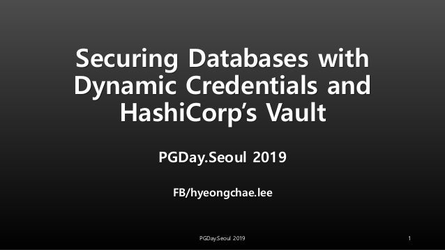 Securing Databases with Dynamic Credentials and HashiCorp's Vault PGDay.Seoul 2019 FB/hyeongchae.lee 1PGDay.Seoul 2019