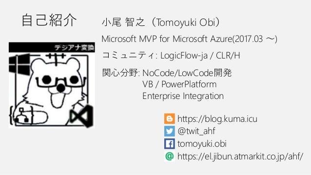 関心分野: NoCode/LowCode開発 コミュニティ: LogicFlow-ja / CLR/H Microsoft MVP for Microsoft Azure(2017.03 ~) @twit_ahf tomoyuki.obi VB...