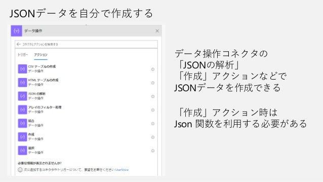 JSONデータを自分で作成する データ操作コネクタの 「JSONの解析」 「作成」アクションなどで JSONデータを作成できる 「作成」アクション時は Json 関数を利用する必要がある